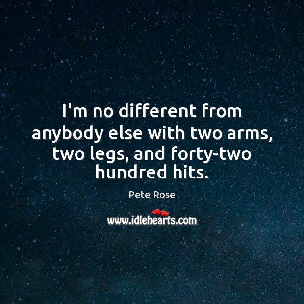 I'm no different from anybody else with two arms, two legs, and forty-two hundred hits. Image