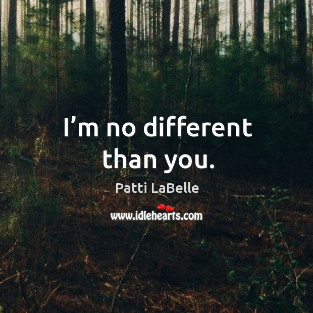 I'm no different than you. Image