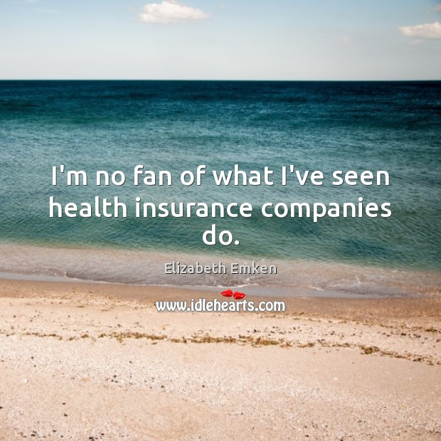 I'm no fan of what I've seen health insurance companies do. Elizabeth Emken Picture Quote