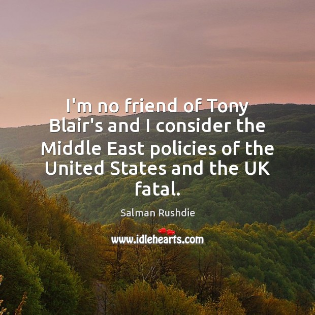 Image, I'm no friend of Tony Blair's and I consider the Middle East