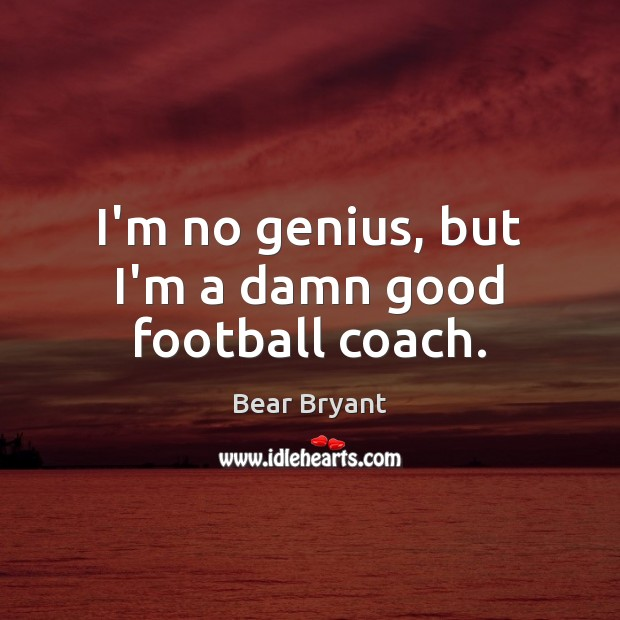 I'm no genius, but I'm a damn good football coach. Bear Bryant Picture Quote