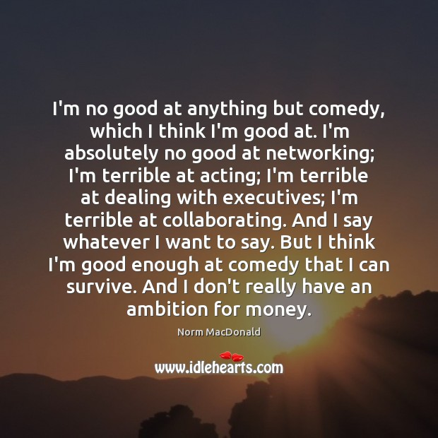 I'm no good at anything but comedy, which I think I'm good Norm MacDonald Picture Quote