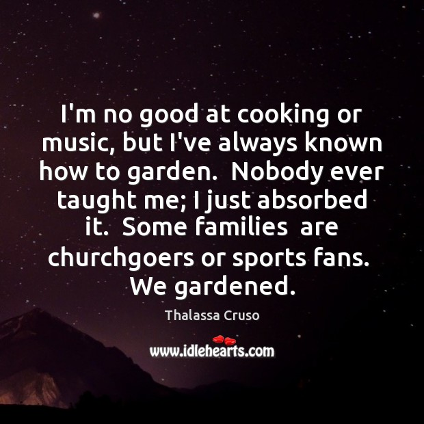 Image, I'm no good at cooking or music, but I've always known how