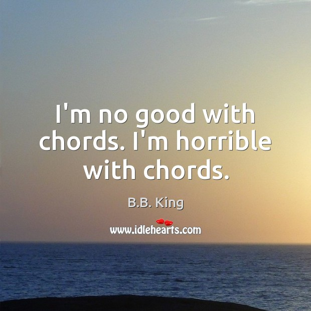 I'm no good with chords. I'm horrible with chords. B.B. King Picture Quote