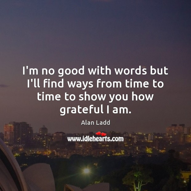 Image, I'm no good with words but I'll find ways from time to time to show you how grateful I am.