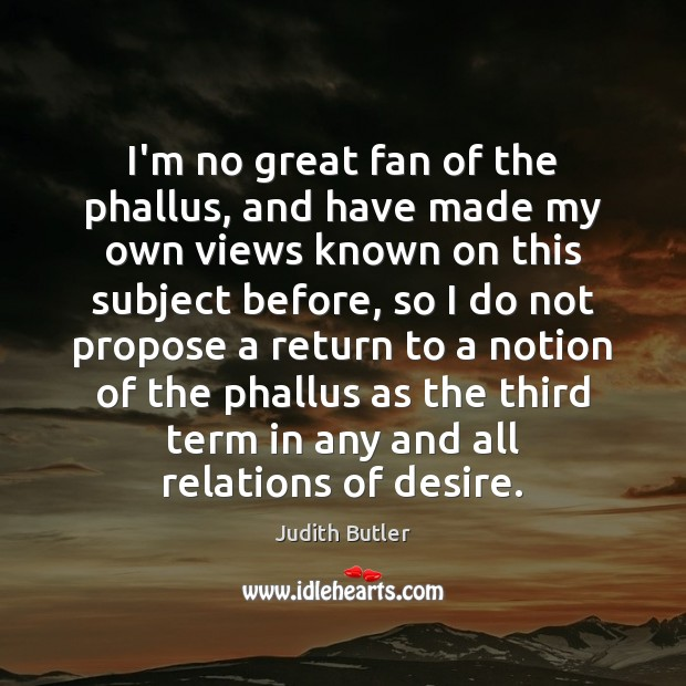 Judith Butler Picture Quote image saying: I'm no great fan of the phallus, and have made my own