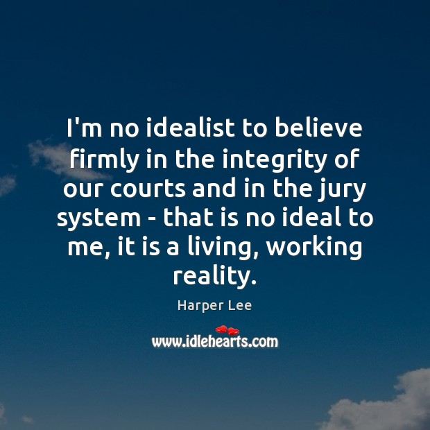 I'm no idealist to believe firmly in the integrity of our courts Harper Lee Picture Quote