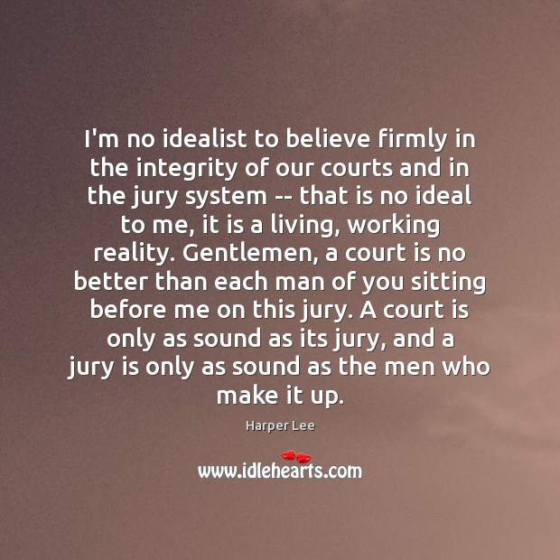 Image, I'm no idealist to believe firmly in the integrity of our courts