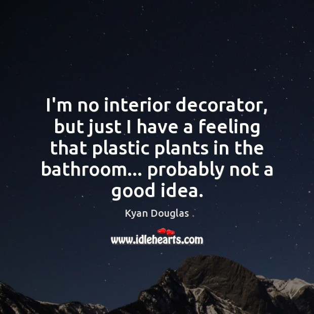 I'm no interior decorator, but just I have a feeling that plastic Kyan Douglas Picture Quote