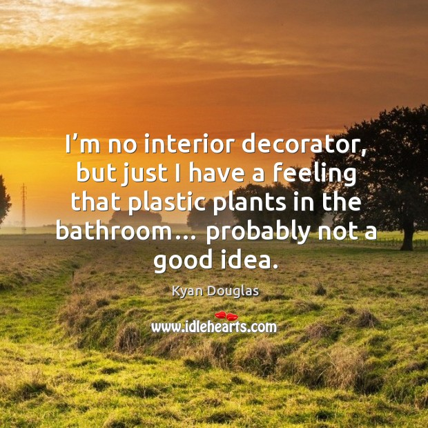 I'm no interior decorator, but just I have a feeling that plastic plants in the bathroom… probably not a good idea. Kyan Douglas Picture Quote