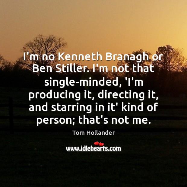 I'm no Kenneth Branagh or Ben Stiller. I'm not that single-minded, 'I'm Image