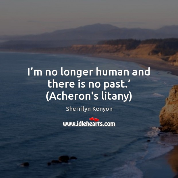 I'm no longer human and there is no past.' (Acheron's litany) Sherrilyn Kenyon Picture Quote