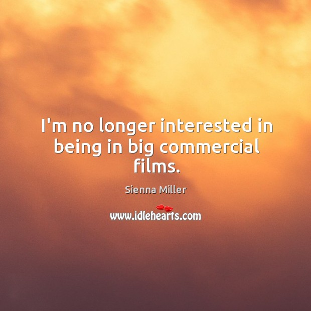 I'm no longer interested in being in big commercial films. Sienna Miller Picture Quote