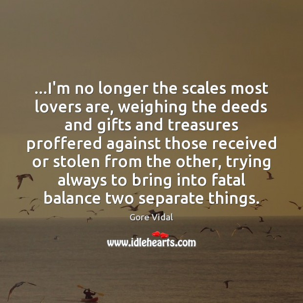 …I'm no longer the scales most lovers are, weighing the deeds and Gore Vidal Picture Quote
