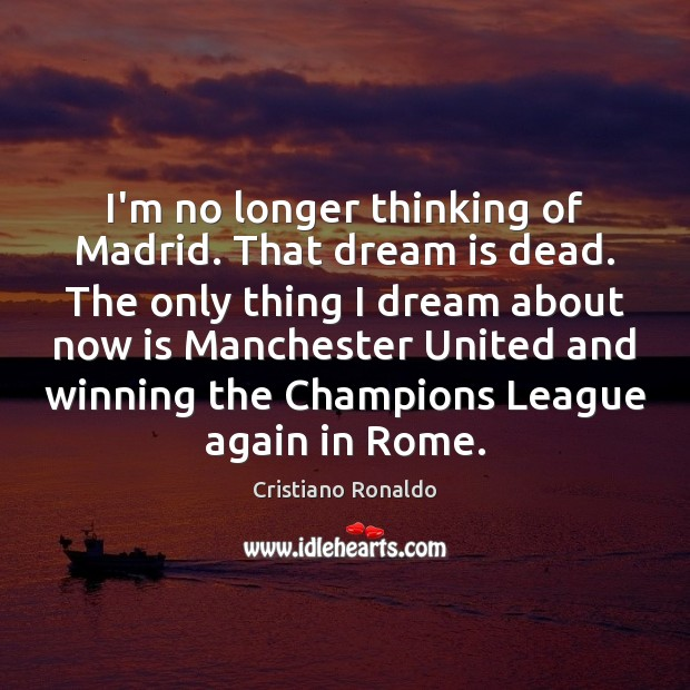 I'm no longer thinking of Madrid. That dream is dead. The only Cristiano Ronaldo Picture Quote