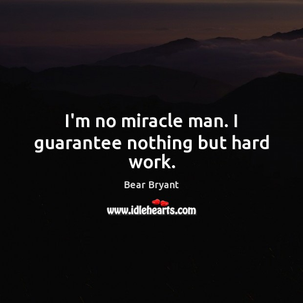 I'm no miracle man. I guarantee nothing but hard work. Bear Bryant Picture Quote