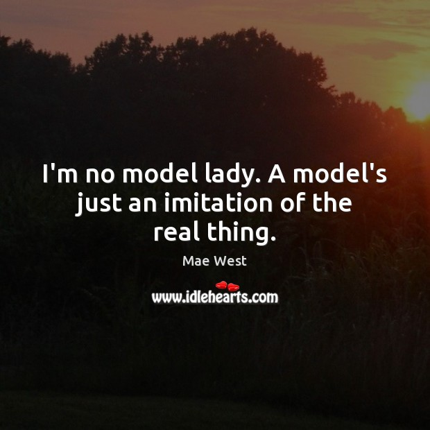 I'm no model lady. A model's just an imitation of the real thing. Image