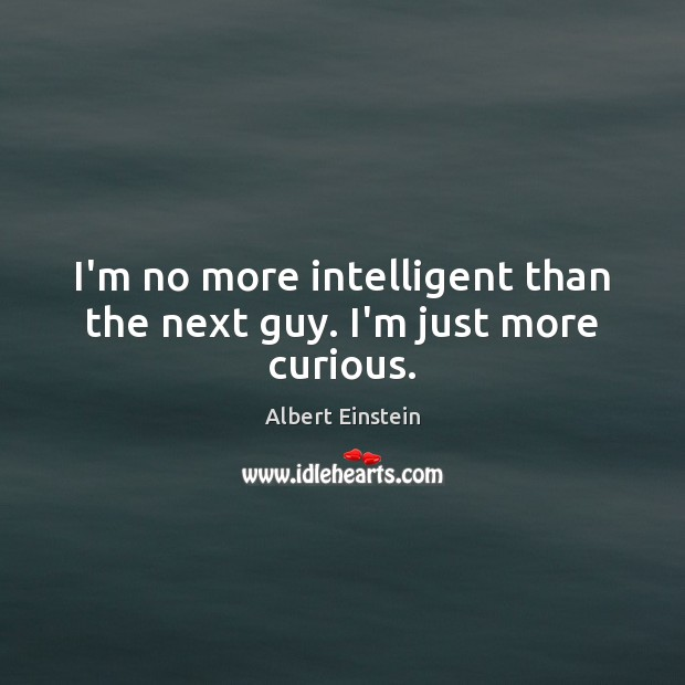 I'm no more intelligent than the next guy. I'm just more curious. Albert Einstein Picture Quote