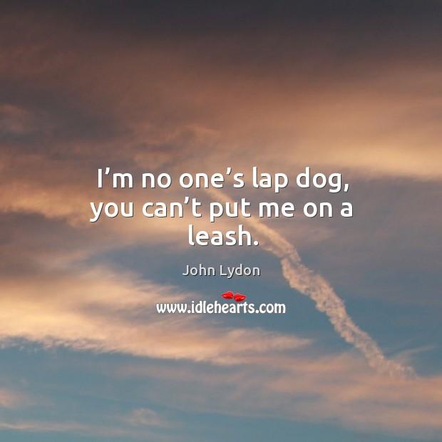 I'm no one's lap dog, you can't put me on a leash. Image