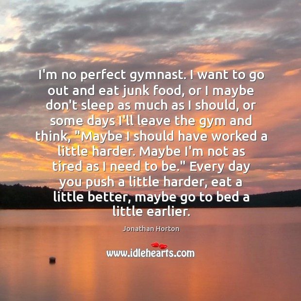 Image, I'm no perfect gymnast. I want to go out and eat junk