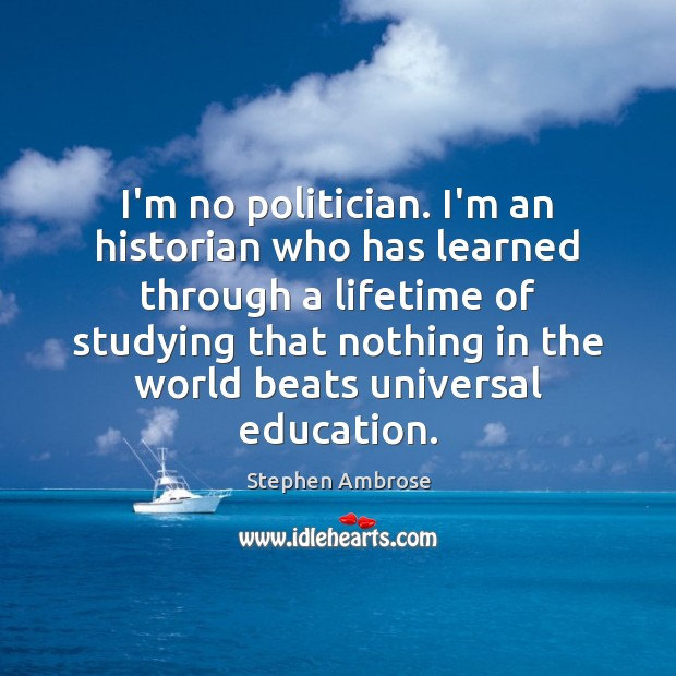 Image, I'm no politician. I'm an historian who has learned through a lifetime