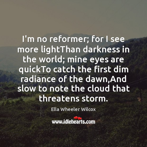 I'm no reformer; for I see more lightThan darkness in the world; Ella Wheeler Wilcox Picture Quote