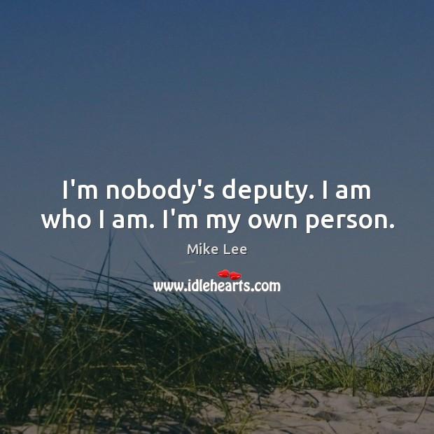 I'm nobody's deputy. I am who I am. I'm my own person. Image