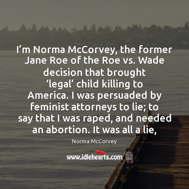 I'm Norma McCorvey, the former Jane Roe of the Roe vs. Norma McCorvey Picture Quote