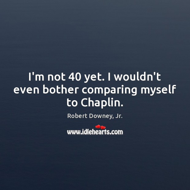 I'm not 40 yet. I wouldn't even bother comparing myself to Chaplin. Image