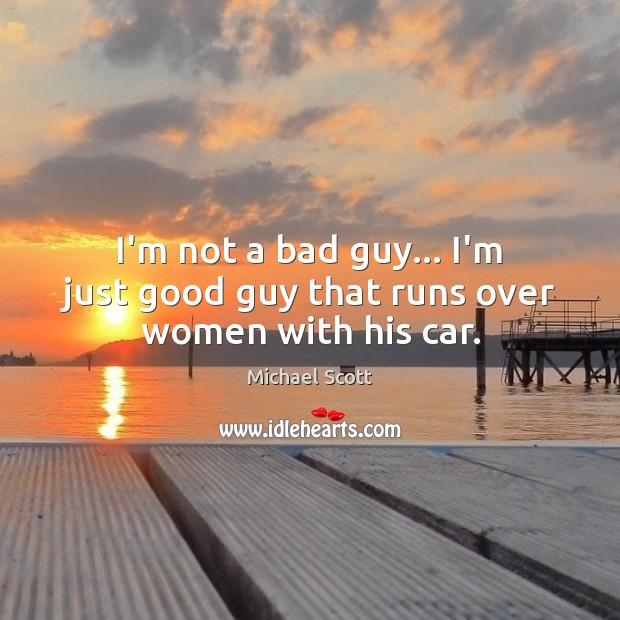 Image, I'm not a bad guy… I'm just good guy that runs over women with his car.
