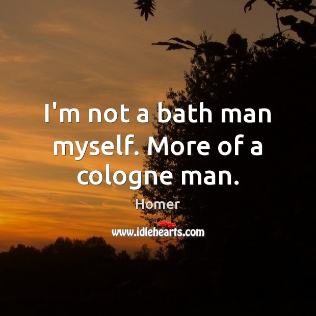 I'm not a bath man myself. More of a cologne man. Image