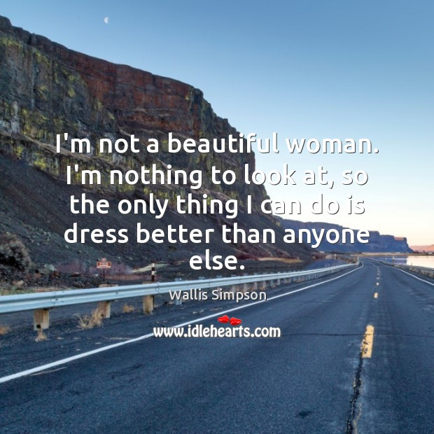 I'm not a beautiful woman. I'm nothing to look at, so the Wallis Simpson Picture Quote