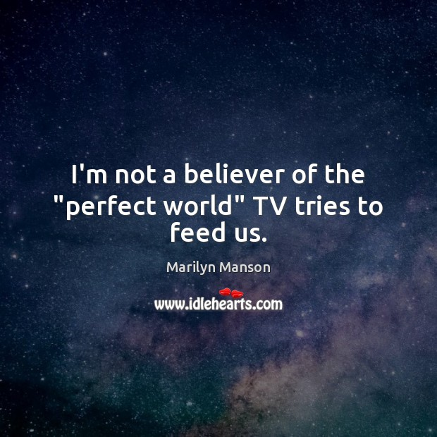 """Image, I'm not a believer of the """"perfect world"""" TV tries to feed us."""