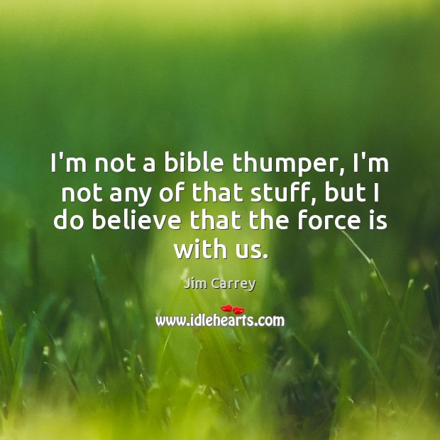 I'm not a bible thumper, I'm not any of that stuff, but Jim Carrey Picture Quote