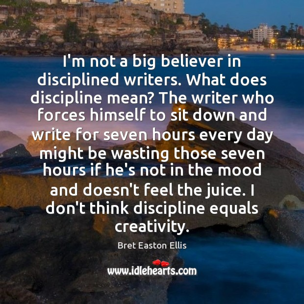 I'm not a big believer in disciplined writers. What does discipline mean? Bret Easton Ellis Picture Quote