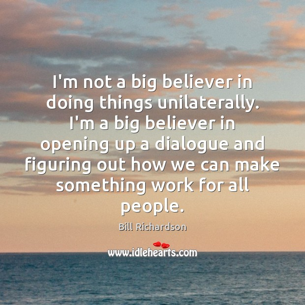 I'm not a big believer in doing things unilaterally. I'm a big Bill Richardson Picture Quote