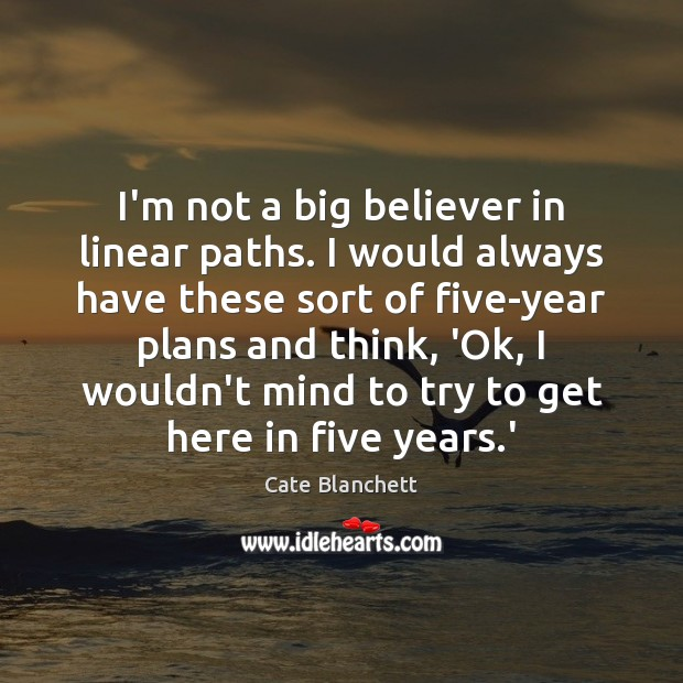 I'm not a big believer in linear paths. I would always have Cate Blanchett Picture Quote