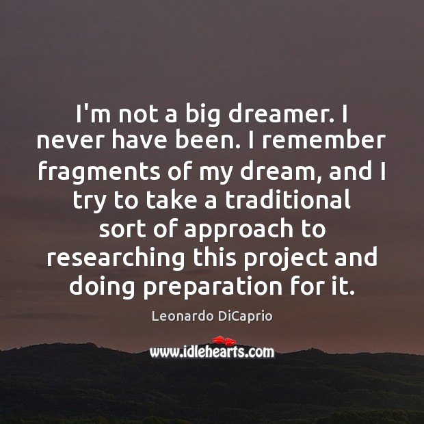 I'm not a big dreamer. I never have been. I remember fragments Image