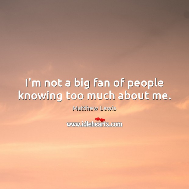 Image, I'm not a big fan of people knowing too much about me.