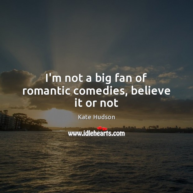 I'm not a big fan of romantic comedies, believe it or not Kate Hudson Picture Quote