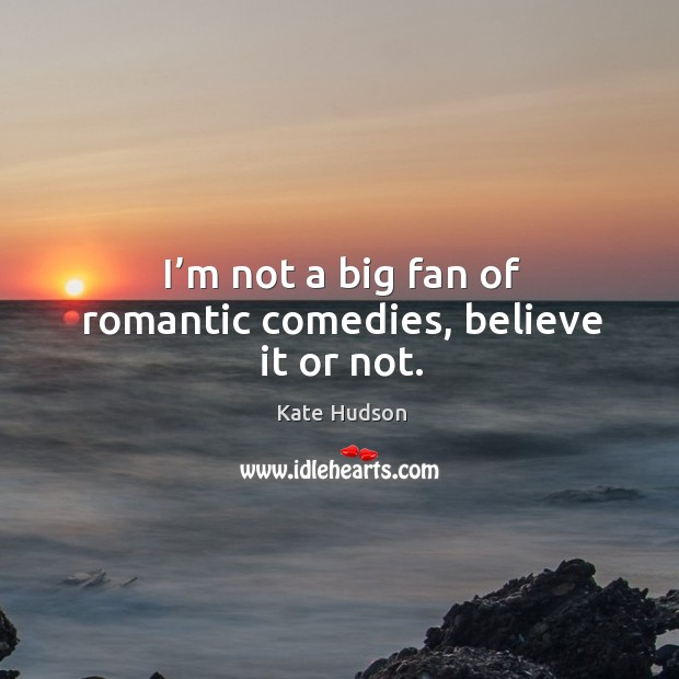 I'm not a big fan of romantic comedies, believe it or not. Kate Hudson Picture Quote