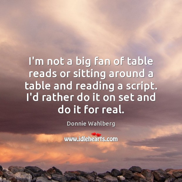 I'm not a big fan of table reads or sitting around a Donnie Wahlberg Picture Quote