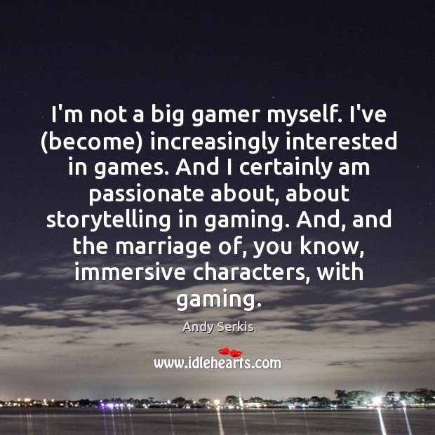 Image, I'm not a big gamer myself. I've (become) increasingly interested in games.