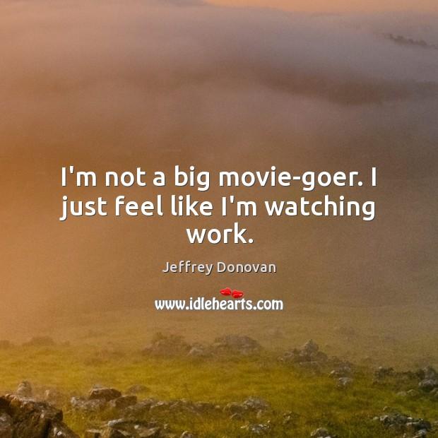I'm not a big movie-goer. I just feel like I'm watching work. Jeffrey Donovan Picture Quote