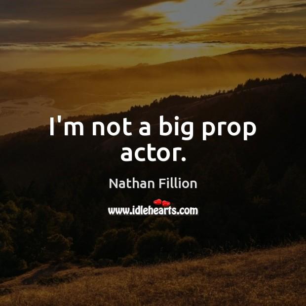 I'm not a big prop actor. Image