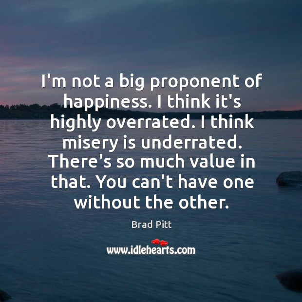 Image, I'm not a big proponent of happiness. I think it's highly overrated.