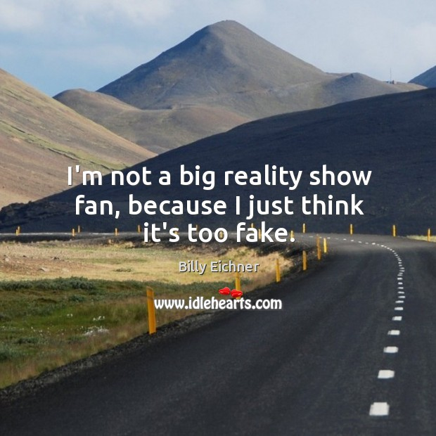 I'm not a big reality show fan, because I just think it's too fake. Image