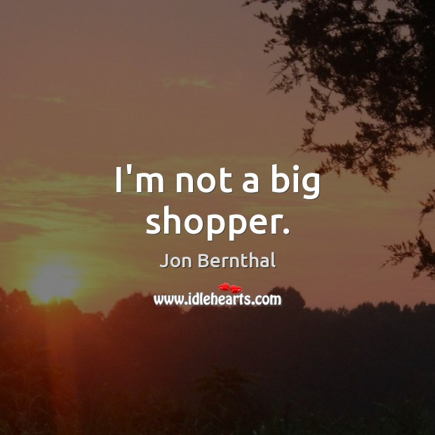 I'm not a big shopper. Jon Bernthal Picture Quote