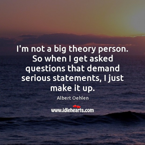 Image, I'm not a big theory person. So when I get asked questions
