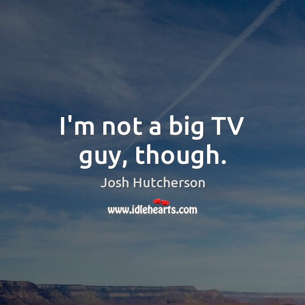 Image, I'm not a big TV guy, though.
